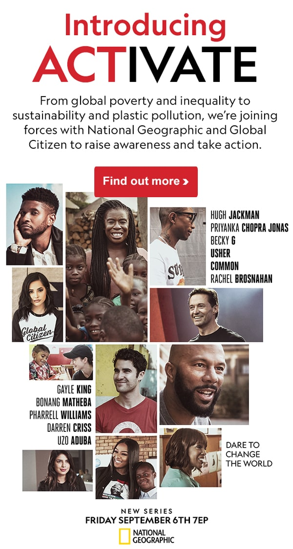 Introducing ACTIVATE From global poverty and inequality to sustainability and plastic pollution, we're joining forces with National Geographic and Global Citizen to raise awareness and take action. Find out more >